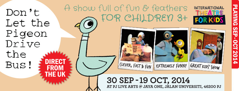 Don't pigeon drive the bus! Direct from the UK. A show full of fun and feathers for children 3+. 30 Sep - 19 Oct, 2014. Showing at PJLA.